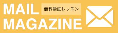 MAIL MAGAZINE 無料動画レッスン